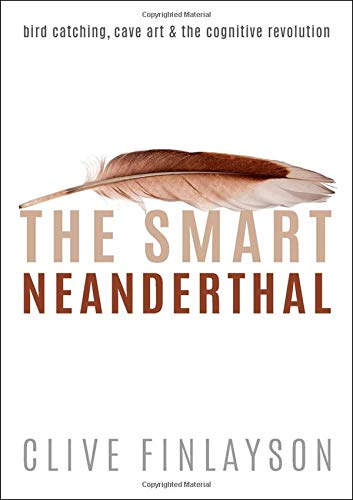The Smart Neanderthal: Bird catching, Cave Art, and the Cognitive Revolution por Clive Finlayson