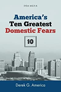 America's Ten (10) Greatest Domestic Fears: Water Shortages, Epidemics and Disease, Domestic Terrorism, Civil War, and More from CreateSpace Independent Publishing Platform