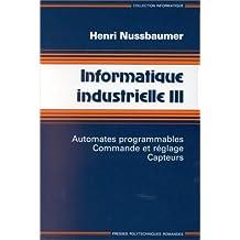 Informatique industrielle, tome 3. Automates programmables, commande et réglage, capteurs