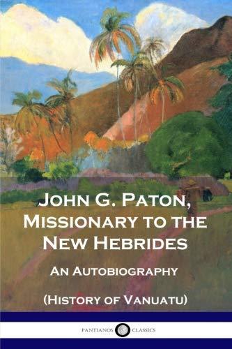 John G. Paton, Missionary to the New Hebrides: An Autobiography (History of Vanuatu) (John G Paton Missionary To The New Hebrides)