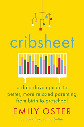 Cribsheet: A Data-Driven Guide to Better, More Relaxed Parenting, from Birth to Preschool