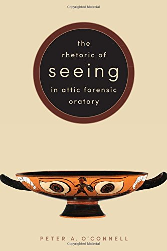 The Rhetoric of Seeing in Attic Forensic Oratory by Peter A O Connell