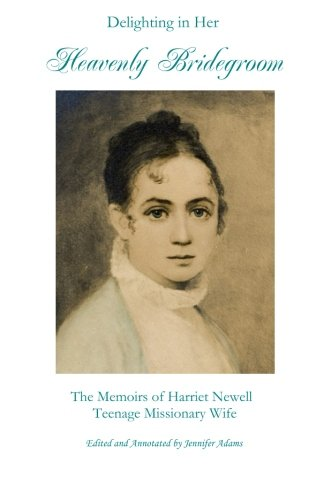 Delighting in Her Heavenly Bridegroom: The Memoirs of Harriet Newell, Teenage Missionary Wife