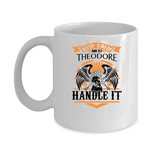 THEODORE Coffee Mug - Personalized Name Mugs Gift for THEODORE Him, Her, Adult - On Chritmas Day, Thank's Giving, Birthday - Keep Calm And Let THEODORE Handle It 11 Oz - Harry Theodore Potter