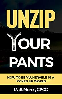 Unzip Your Pants: How to Be Vulnerable In a F*cked Up World (Managing Depression, Addiction, Anxiety, Anger, Panic, and Worry) (Vulnerability) by [Morris, Matt]