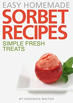 Sorbet Recipes - 45 Quick & Easy Delicious and Unique Recipes by [Waiter, Veronica]