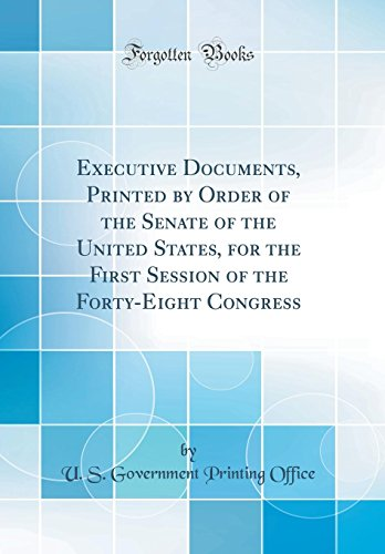 Executive Documents, Printed by Order of the Senate of the United States, for the First Session of the Forty-Eight Congress (Classic Reprint)