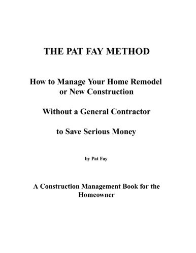 The Pat Fay Method.: How to Manage Your Home Remodel or New Construction Without a General Contractor to Save Serious Money (Volume 1)