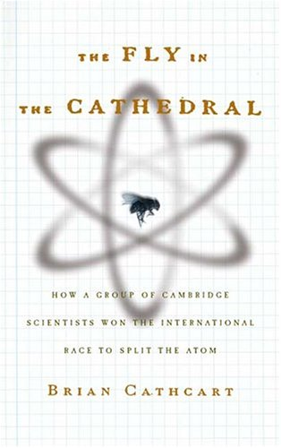 Read Online The Fly in the Cathedral: How a Group of Cambridge Scientists Won the International Race to Split the Atom pdf