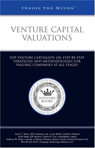Venture Capital Valuations: Top Venture Capitalists on Step-by-Step Strategies and Methodologies for Valuing Companies at All Stages (Inside the Minds)