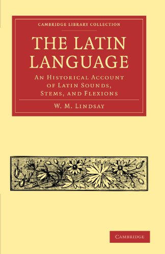 The Latin Language: An Historical Account of Latin Sounds, Stems, and Flexions (Cambridge Library Collection - Classics)