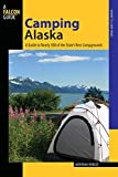 Camping Alaska: A Guide To Nearly 300 Of The State s Best Campgrounds, First Edition (State Camping Series)