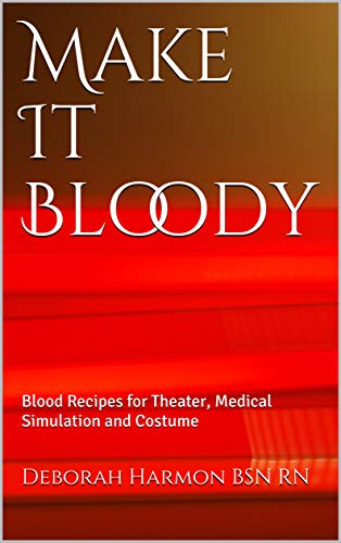 Make It Bloody: Blood Recipes for Theater, Medical Simulation and Costume (Make It Look Real Book 1)
