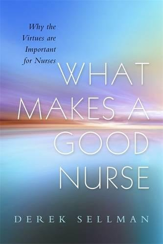 What Makes a Good Nurse: Why the Virtues are Important for Nurses
