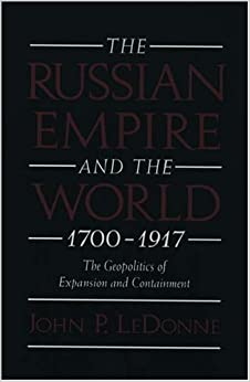 The Russian Empire and the World, 1700-1917: The Geopolitics of Expansion and Containment