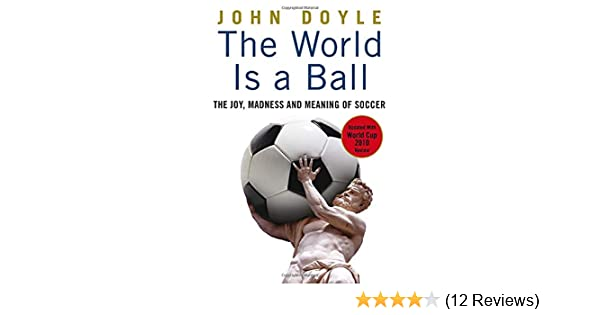 The World is a Ball Madness and Meaning of Soccer The Joy