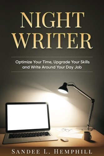 Book: Night Writer - Optimize Your Time, Upgrade Your Skills and Write Around Your Day Job by Sandee L. Hemphill