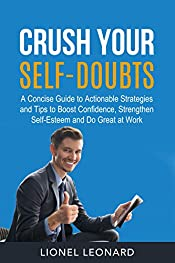 Crush Your Self-Doubts: A Concise Guide to Actionable Strategies and Tips to Boost Confidence, Strengthen Self-Esteem and Do Great at Work