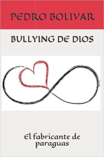 BULLYING DE DIOS: El fabricante de paraguas (Spanish Edition): PEDRO BOLIVAR: 9781980772040: Amazon.com: Books