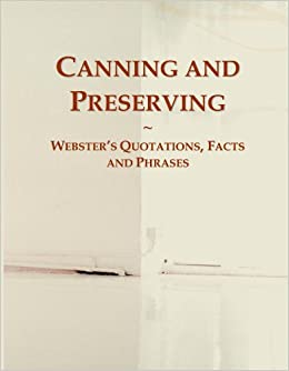 Canning and Preserving: Webster's Quotations, Facts and Phrases