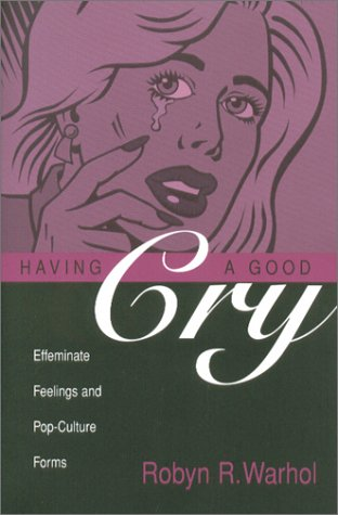Having a Good Cry: Effeminate Feelings and Pop-Culture Forms (Theory and Interpretation of Narrative Series)
