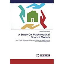 A Study On Mathematical Finance Models: And Their Managerial Decision Making Applications In Business Enterprises