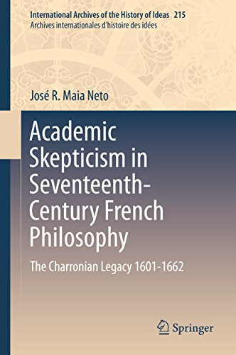 Download Academic Skepticism in Seventeenth-Century French Philosophy: The Charronian Legacy 1601-1662 (International Archives of the History of Ideas   Archives internationales d'histoire des idées) Pdf