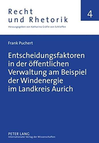 Entscheidungsfaktoren in der öffentlichen Verwaltung am Beispiel der Windenergie im Landkreis Aurich (Recht und Rhetorik)