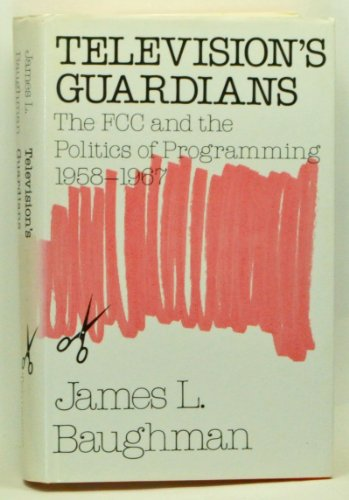 Television's Guardians: The Fcc and the Politics of Programming, 1958-1967