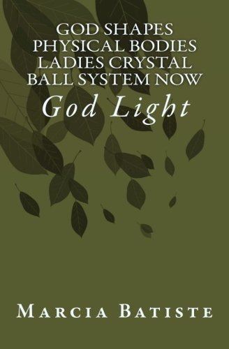 God Shapes Physical Bodies Ladies Crystal Ball System Now: God Light ebook