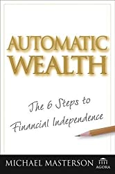 Automatic Wealth: The Six Steps to Financial Independence (Agora Series) by Michael Masterson (2005-03-24)