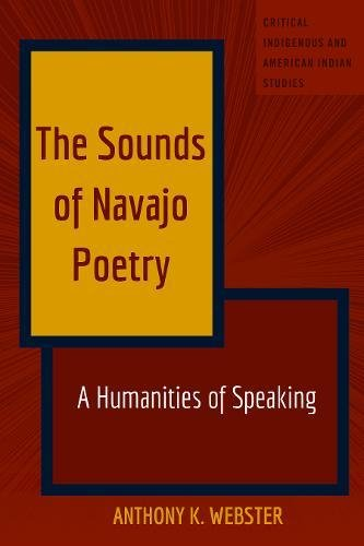 The Sounds of Navajo Poetry: A Humanities of Speaking (Critical Indigenous and American Indian Studies)