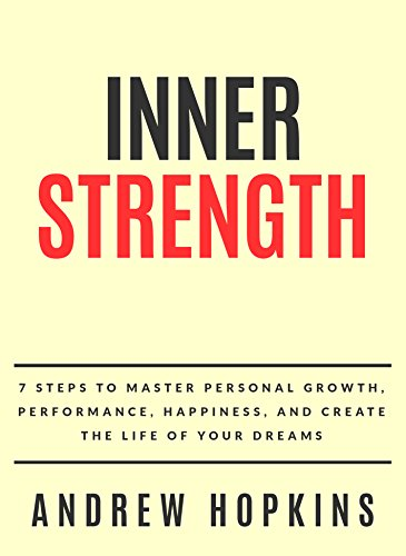 Inner Strength: 7 Steps To Master Personal Growth, Performance, Happiness, and Create the Life of Your Dreams