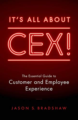 It's All About CEX! The Essential Guide to Customer & Employee Experience by Jason S. Bradshaw