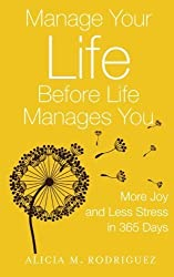 Manage Your Life Before Life Manages You: More Joy and Less Stress in 365 Days by Alicia M. Rodriguez (2015-03-02)