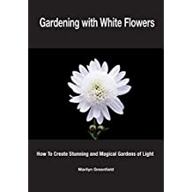 Gardening with White Flowers: How to Create Stunning and Magical Gardens of Light