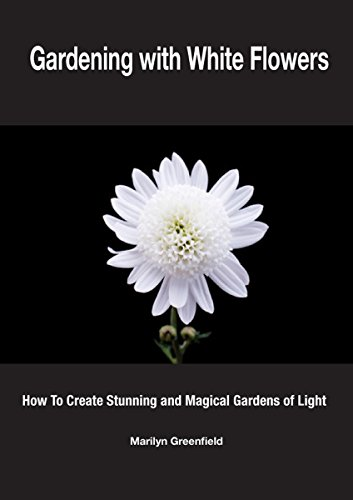 Gardening with White Flowers: How to Create Stunning and Magical Gardens of Light by [Greenfield, Marilyn]