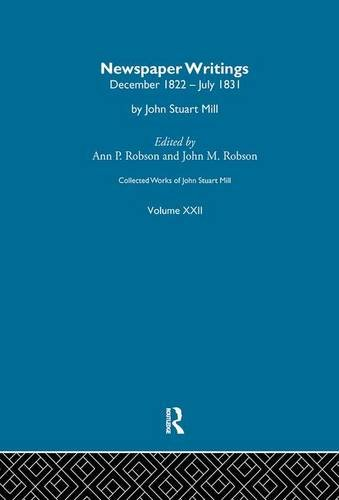 Collected Works of John Stuart Mill: XXII. Newspaper Writings Vol A (Volume 22) (Collected Works Of Mill)