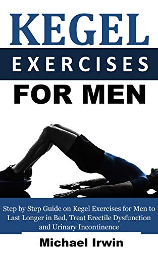 Kegel Exercises for Men: Step by Step Guide on Kegel Exercises for Men to Last Longer in Bed, Treat Erectile Dysfunction and Urinary Incontinence For Optimum Prostrate Health (Kegel Exercises For Men Step By Step)