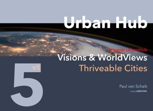 Urban Hub 5: Visions & WorldViews (Thriveable Cities) (Volume 5)