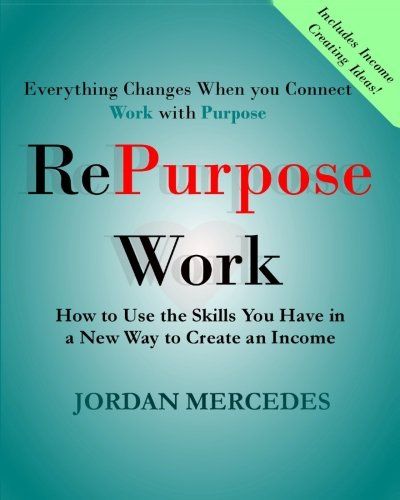 RePurpose Work: How to Use the Skills You Have to Create an Income (Volume 1) pdf