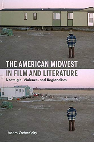 The American Midwest in Film and Literature: Nostalgia, Violence, and