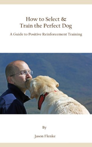 How to Select & Train the Perfect Dog,  A Guide to Positive Reinforcement Training