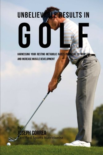 Unbelievable Results in Golf: Harnessing Your Resting Metabolic Rate's Potential to Drop Fat and Increase Muscle Development pdf epub