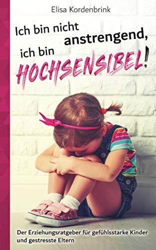 Ich Bin Nicht Anstrengend Ich Bin HOCHSENSIBEL   Der Erziehungsratgeber Für Gefühlsstarke Kinder Und Gestresste Eltern