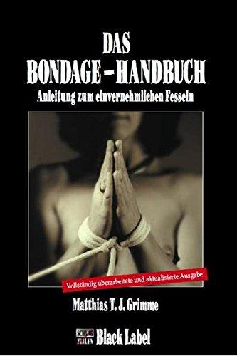 Das Bondage-Handbuch: Anleitung zum einvernehmlichen Fesseln Gebundenes Buch – 7. September 2011 Matthias T. J. Grimme Charon Verlag 3931406717 Partnerschaft