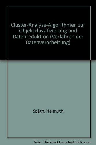 Cluster-Analyse-Algorithmen zur Objektklassifizierung und Datenreduktion: Mit 21 FORTRAN-Subroutinen, 15 Hauptprogrammen, 36 Ergebnistafeln (Verfahren der Datenverarbeitung) (German Edition) by Oldenbourg