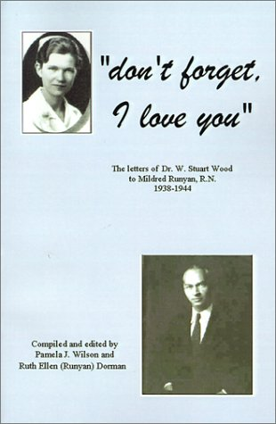 Don't Forget, I Love You: The Letters of Dr. W. Stuart Wood to Mildred Runyan, R.N. 1938-1944