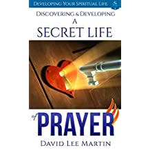 Discovering & Developing a Secret Life of Prayer (Developing Your Spiritual Life Book 1)