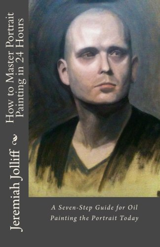 How to Master Portrait Painting in 24 Hours: A Seven-Step Guide for Oil Painting the Portrait Today (Oil Painting Master